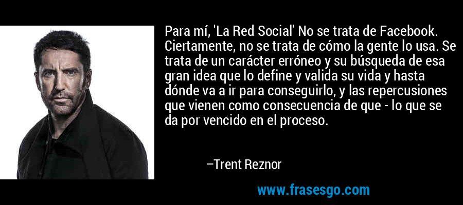 Para mí, 'La Red Social' No se trata de Facebook. Ciertamente, no se trata de cómo la gente lo usa. Se trata de un carácter erróneo y su búsqueda de esa gran idea que lo define y valida su vida y hasta dónde va a ir para conseguirlo, y las repercusiones que vienen como consecuencia de que - lo que se da por vencido en el proceso. – Trent Reznor