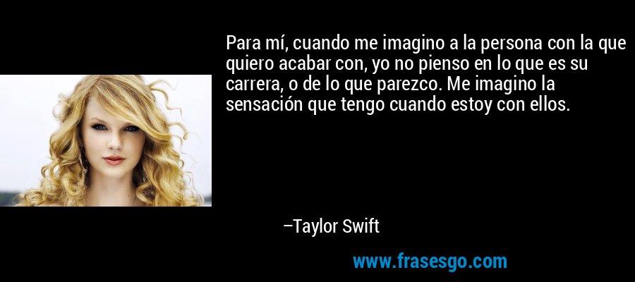 Para mí, cuando me imagino a la persona con la que quiero acabar con, yo no pienso en lo que es su carrera, o de lo que parezco. Me imagino la sensación que tengo cuando estoy con ellos. – Taylor Swift