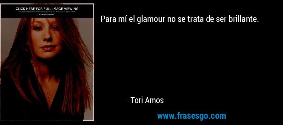 Para mí el glamour no se trata de ser brillante. – Tori Amos
