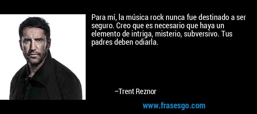 Para mí, la música rock nunca fue destinado a ser seguro. Creo que es necesario que haya un elemento de intriga, misterio, subversivo. Tus padres deben odiarla. – Trent Reznor