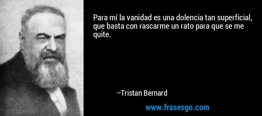 Para mí la vanidad es una dolencia tan superficial, que basta con rascarme un rato para que se me quite. – Tristan Bernard