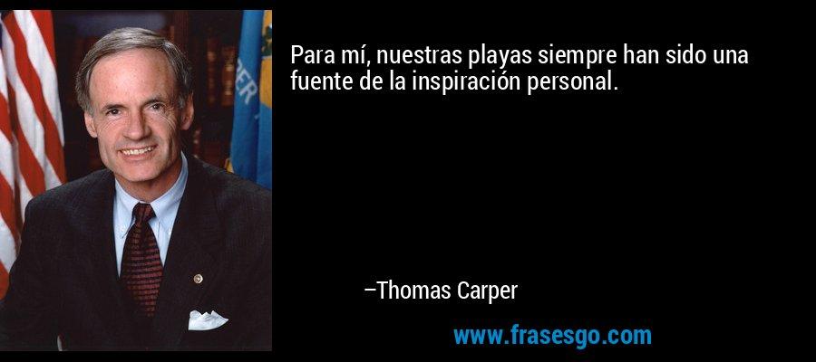 Para mí, nuestras playas siempre han sido una fuente de la inspiración personal. – Thomas Carper