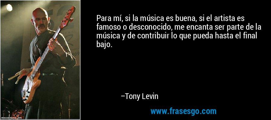 Para mí, si la música es buena, si el artista es famoso o desconocido, me encanta ser parte de la música y de contribuir lo que pueda hasta el final bajo. – Tony Levin