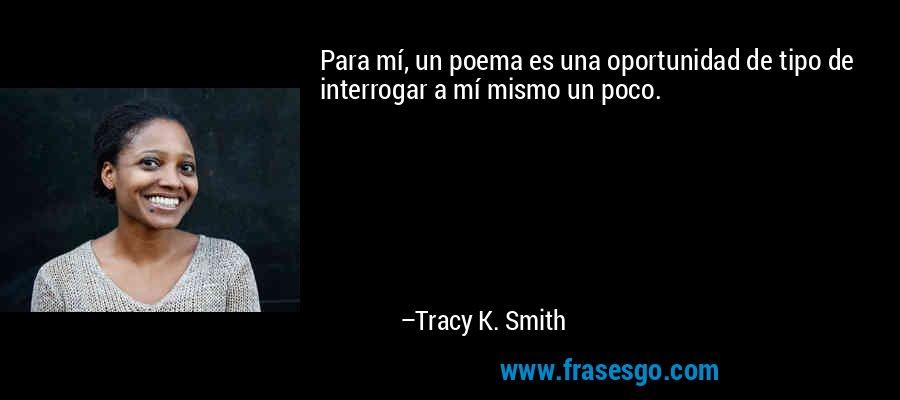Para mí, un poema es una oportunidad de tipo de interrogar a mí mismo un poco. – Tracy K. Smith