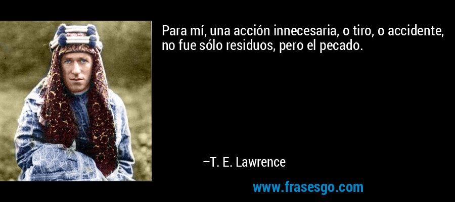 Para mí, una acción innecesaria, o tiro, o accidente, no fue sólo residuos, pero el pecado. – T. E. Lawrence