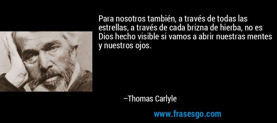 Para nosotros también, a través de todas las estrellas, a través de cada brizna de hierba, no es Dios hecho visible si vamos a abrir nuestras mentes y nuestros ojos. – Thomas Carlyle
