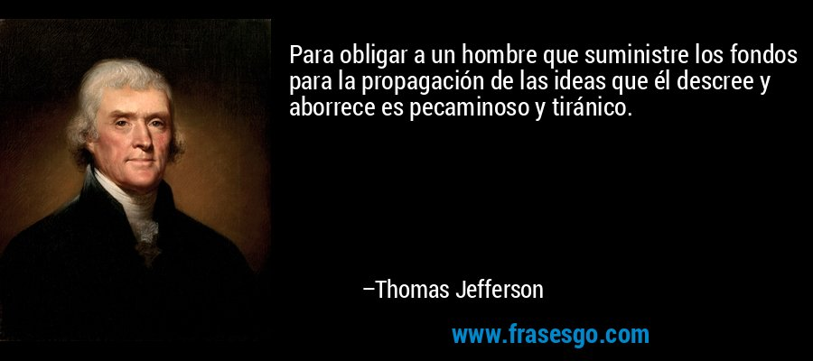 Para obligar a un hombre que suministre los fondos para la propagación de las ideas que él descree y aborrece es pecaminoso y tiránico. – Thomas Jefferson