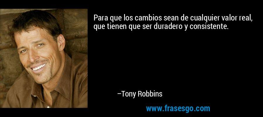Para que los cambios sean de cualquier valor real, que tienen que ser duradero y consistente. – Tony Robbins