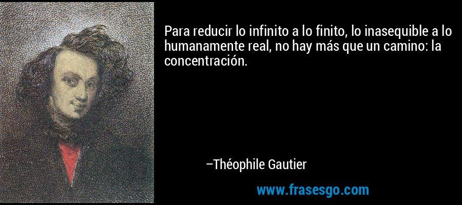 Para reducir lo infinito a lo finito, lo inasequible a lo humanamente real, no hay más que un camino: la concentración.  – Théophile Gautier