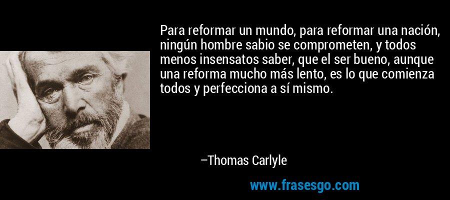 Para reformar un mundo, para reformar una nación, ningún hombre sabio se comprometen, y todos menos insensatos saber, que el ser bueno, aunque una reforma mucho más lento, es lo que comienza todos y perfecciona a sí mismo. – Thomas Carlyle