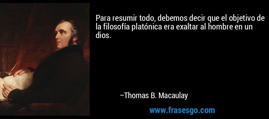 Para resumir todo, debemos decir que el objetivo de la filosofía platónica era exaltar al hombre en un dios. – Thomas B. Macaulay