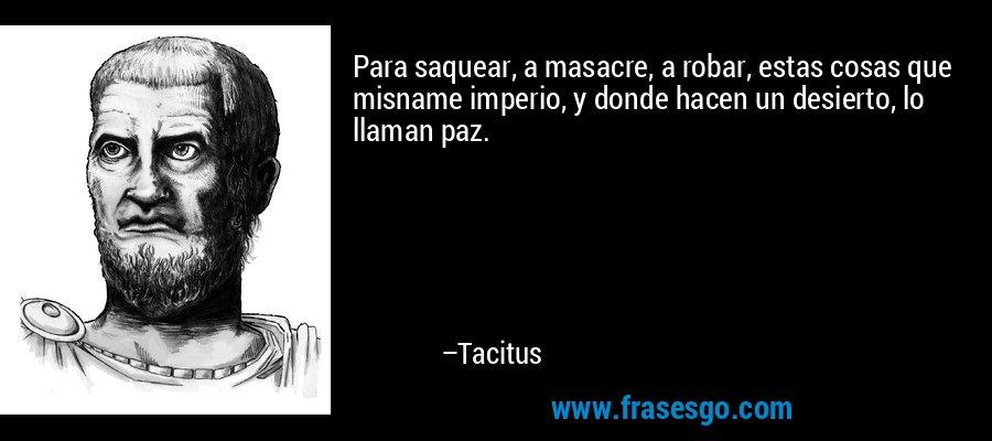 Para saquear, a masacre, a robar, estas cosas que misname imperio, y donde hacen un desierto, lo llaman paz. – Tacitus
