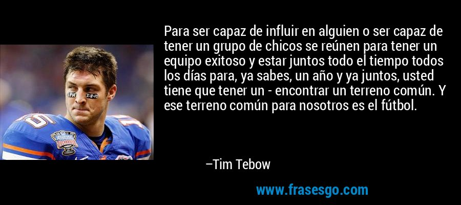 Para ser capaz de influir en alguien o ser capaz de tener un grupo de chicos se reúnen para tener un equipo exitoso y estar juntos todo el tiempo todos los días para, ya sabes, un año y ya juntos, usted tiene que tener un - encontrar un terreno común. Y ese terreno común para nosotros es el fútbol. – Tim Tebow