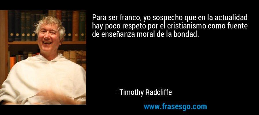 Para ser franco, yo sospecho que en la actualidad hay poco respeto por el cristianismo como fuente de enseñanza moral de la bondad. – Timothy Radcliffe