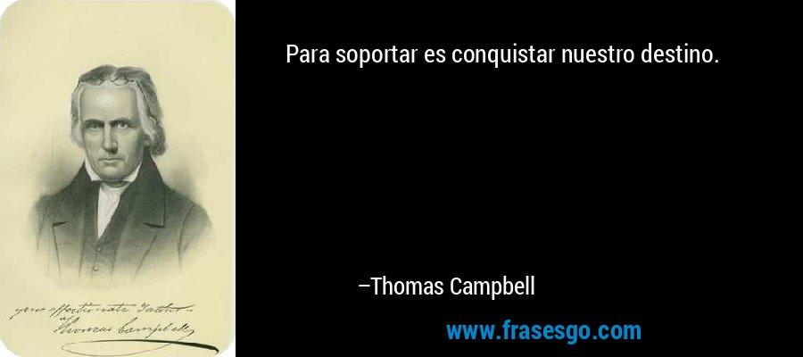 Para soportar es conquistar nuestro destino. – Thomas Campbell