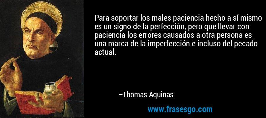 Para soportar los males paciencia hecho a sí mismo es un signo de la perfección, pero que llevar con paciencia los errores causados a otra persona es una marca de la imperfección e incluso del pecado actual. – Thomas Aquinas