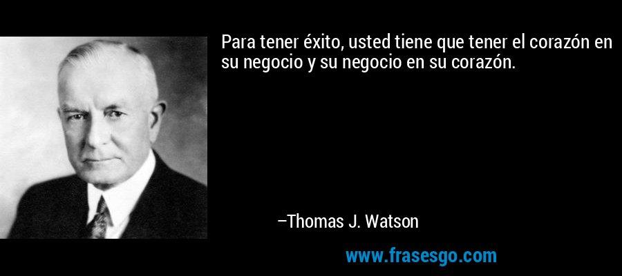 Para tener éxito, usted tiene que tener el corazón en su negocio y su negocio en su corazón. – Thomas J. Watson