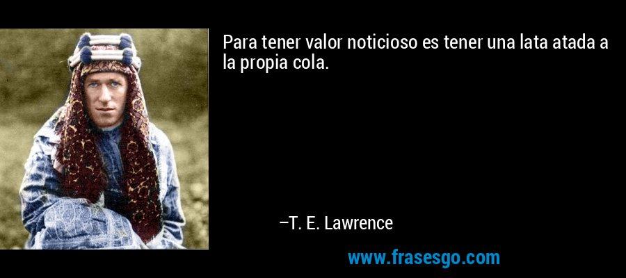 Para tener valor noticioso es tener una lata atada a la propia cola. – T. E. Lawrence