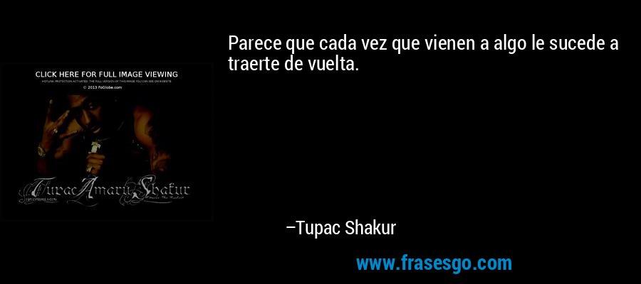 Parece que cada vez que vienen a algo le sucede a traerte de vuelta. – Tupac Shakur