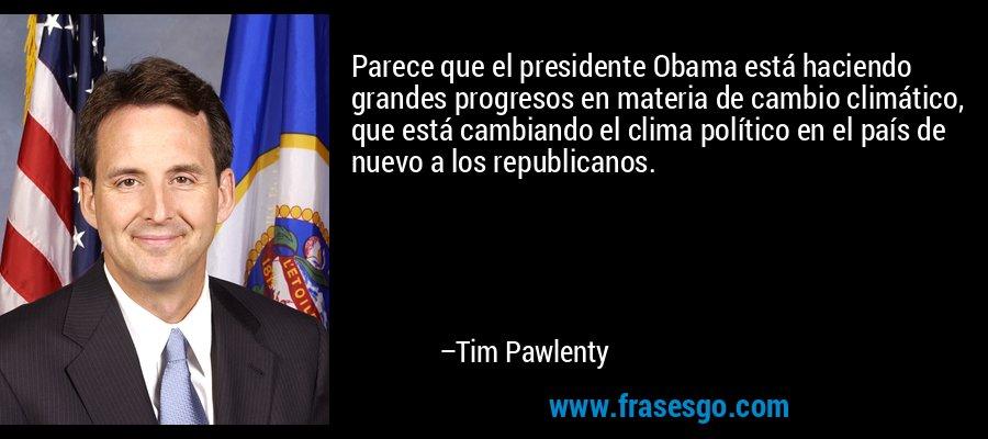 Parece que el presidente Obama está haciendo grandes progresos en materia de cambio climático, que está cambiando el clima político en el país de nuevo a los republicanos. – Tim Pawlenty