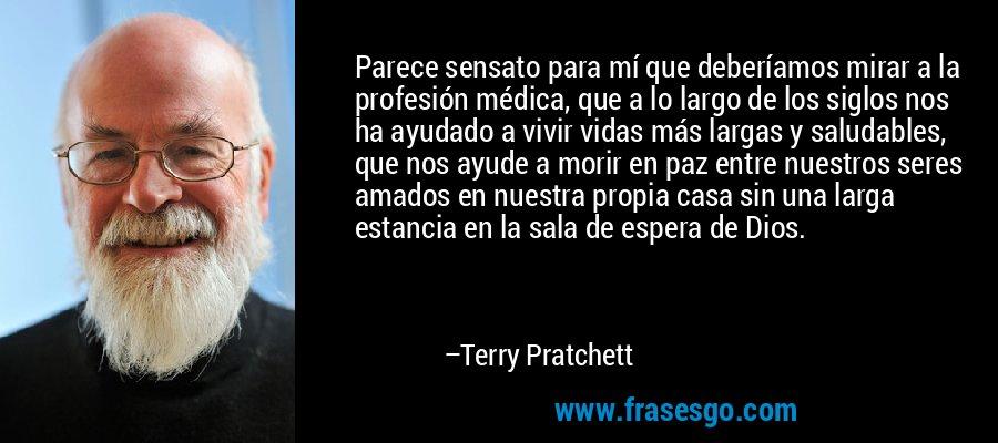 Parece sensato para mí que deberíamos mirar a la profesión médica, que a lo largo de los siglos nos ha ayudado a vivir vidas más largas y saludables, que nos ayude a morir en paz entre nuestros seres amados en nuestra propia casa sin una larga estancia en la sala de espera de Dios. – Terry Pratchett