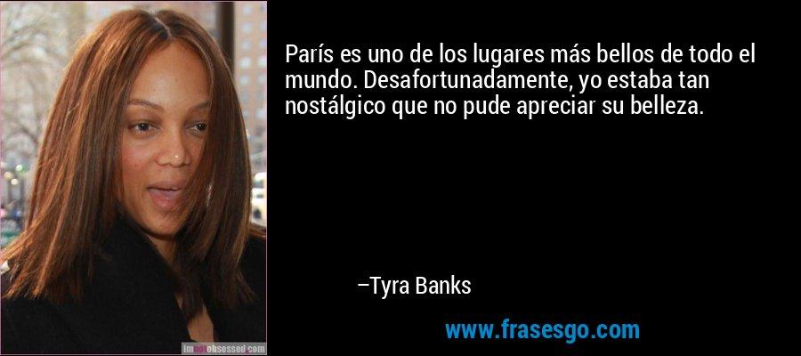 París es uno de los lugares más bellos de todo el mundo. Desafortunadamente, yo estaba tan nostálgico que no pude apreciar su belleza. – Tyra Banks