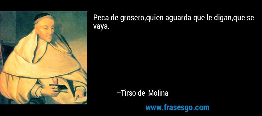 Peca de grosero,quien aguarda que le digan,que se vaya. – Tirso de Molina