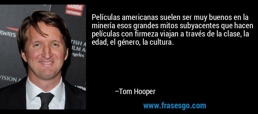 Películas americanas suelen ser muy buenos en la minería esos grandes mitos subyacentes que hacen películas con firmeza viajan a través de la clase, la edad, el género, la cultura. – Tom Hooper
