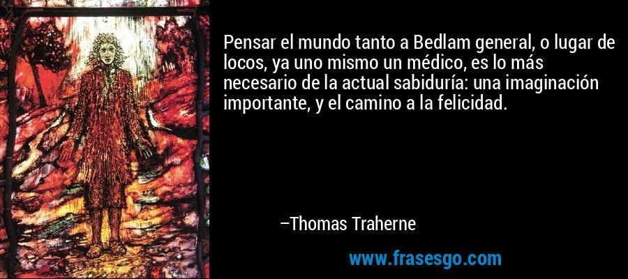 Pensar el mundo tanto a Bedlam general, o lugar de locos, ya uno mismo un médico, es lo más necesario de la actual sabiduría: una imaginación importante, y el camino a la felicidad. – Thomas Traherne