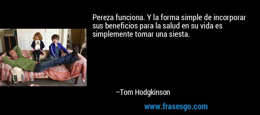 Pereza funciona. Y la forma simple de incorporar sus beneficios para la salud en su vida es simplemente tomar una siesta. – Tom Hodgkinson