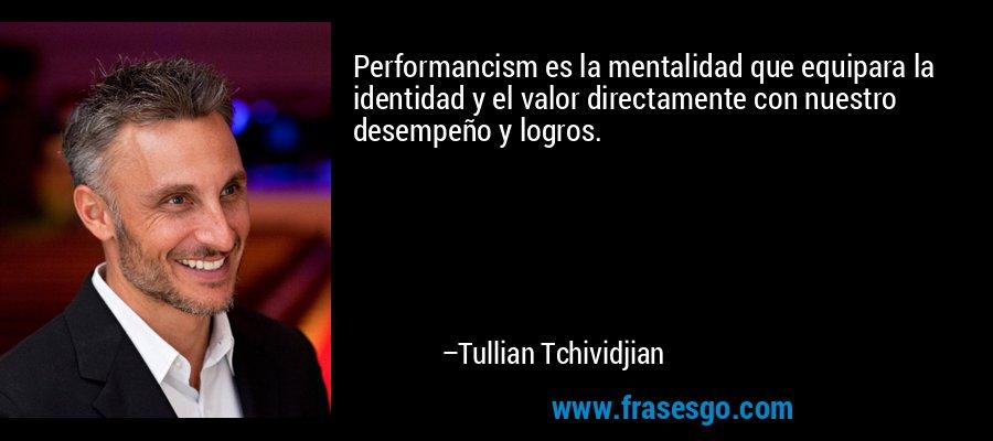 Performancism es la mentalidad que equipara la identidad y el valor directamente con nuestro desempeño y logros. – Tullian Tchividjian