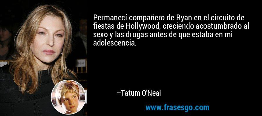 Permanecí compañero de Ryan en el circuito de fiestas de Hollywood, creciendo acostumbrado al sexo y las drogas antes de que estaba en mi adolescencia. – Tatum O'Neal