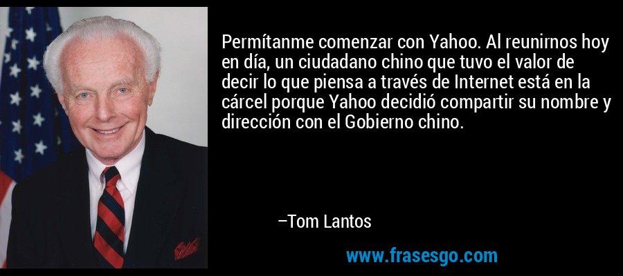 Permítanme comenzar con Yahoo. Al reunirnos hoy en día, un ciudadano chino que tuvo el valor de decir lo que piensa a través de Internet está en la cárcel porque Yahoo decidió compartir su nombre y dirección con el Gobierno chino. – Tom Lantos