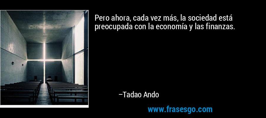 Pero ahora, cada vez más, la sociedad está preocupada con la economía y las finanzas. – Tadao Ando