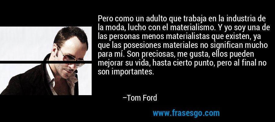 Pero como un adulto que trabaja en la industria de la moda, lucho con el materialismo. Y yo soy una de las personas menos materialistas que existen, ya que las posesiones materiales no significan mucho para mí. Son preciosas, me gusta, ellos pueden mejorar su vida, hasta cierto punto, pero al final no son importantes. – Tom Ford