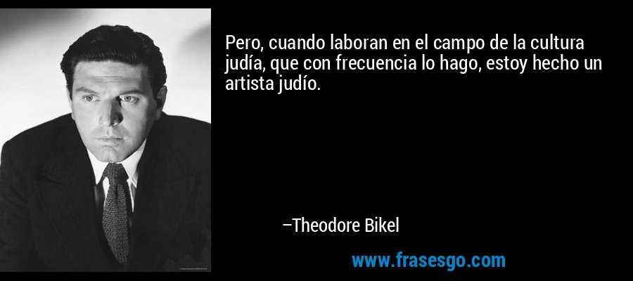 Pero, cuando laboran en el campo de la cultura judía, que con frecuencia lo hago, estoy hecho un artista judío. – Theodore Bikel