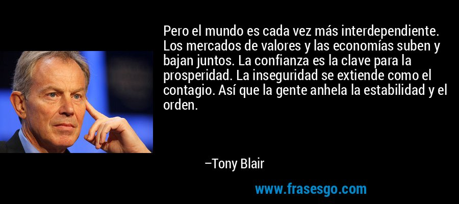 Pero el mundo es cada vez más interdependiente. Los mercados de valores y las economías suben y bajan juntos. La confianza es la clave para la prosperidad. La inseguridad se extiende como el contagio. Así que la gente anhela la estabilidad y el orden. – Tony Blair
