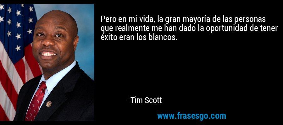 Pero en mi vida, la gran mayoría de las personas que realmente me han dado la oportunidad de tener éxito eran los blancos. – Tim Scott