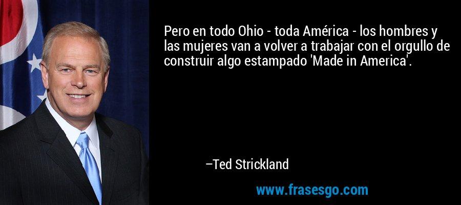 Pero en todo Ohio - toda América - los hombres y las mujeres van a volver a trabajar con el orgullo de construir algo estampado 'Made in America'. – Ted Strickland