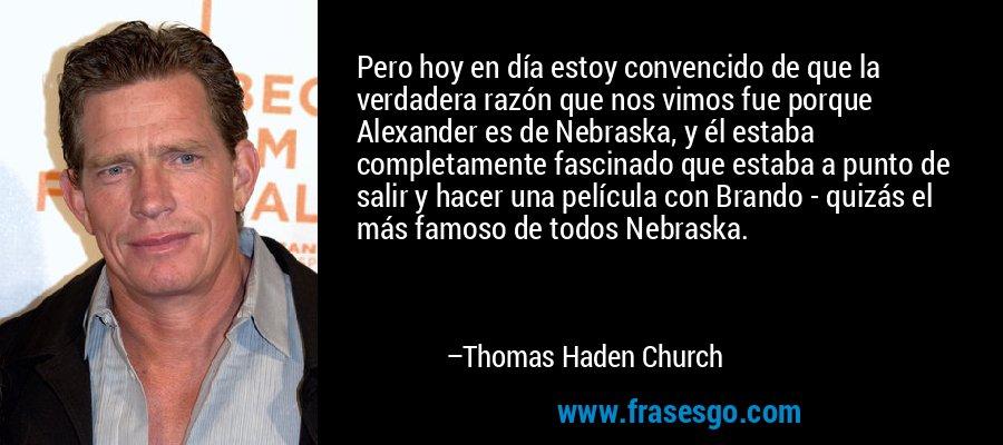 Pero hoy en día estoy convencido de que la verdadera razón que nos vimos fue porque Alexander es de Nebraska, y él estaba completamente fascinado que estaba a punto de salir y hacer una película con Brando - quizás el más famoso de todos Nebraska. – Thomas Haden Church