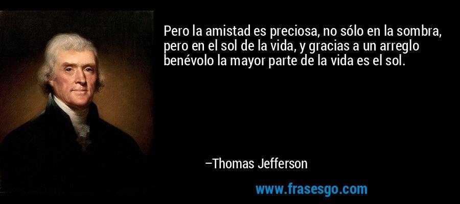 Pero la amistad es preciosa, no sólo en la sombra, pero en el sol de la vida, y gracias a un arreglo benévolo la mayor parte de la vida es el sol. – Thomas Jefferson