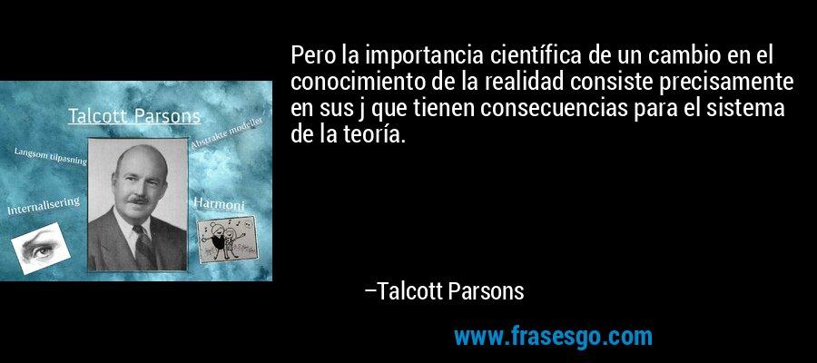 Pero la importancia científica de un cambio en el conocimiento de la realidad consiste precisamente en sus j que tienen consecuencias para el sistema de la teoría. – Talcott Parsons