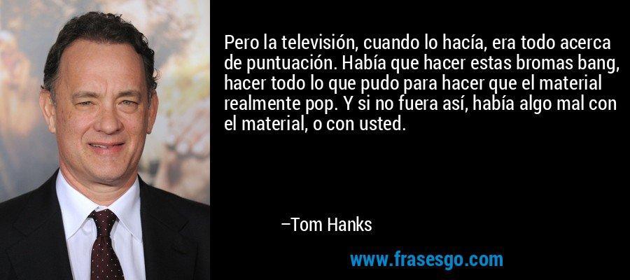 Pero la televisión, cuando lo hacía, era todo acerca de puntuación. Había que hacer estas bromas bang, hacer todo lo que pudo para hacer que el material realmente pop. Y si no fuera así, había algo mal con el material, o con usted. – Tom Hanks