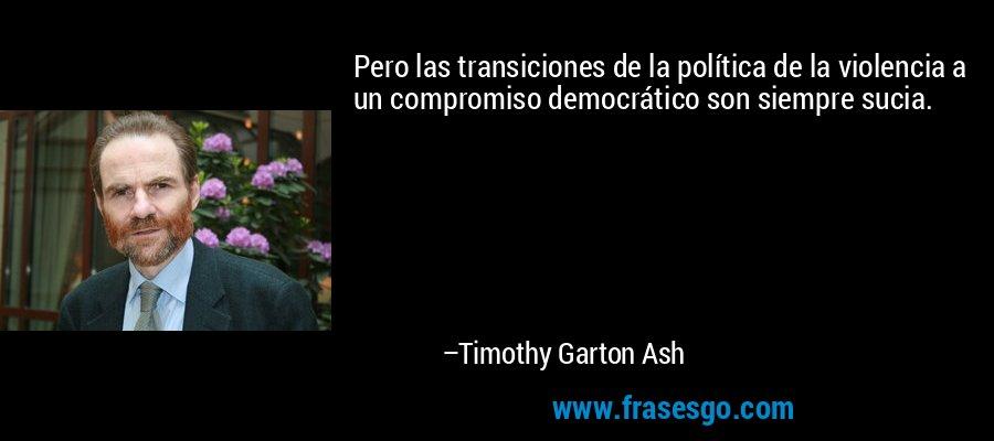 Pero las transiciones de la política de la violencia a un compromiso democrático son siempre sucia. – Timothy Garton Ash