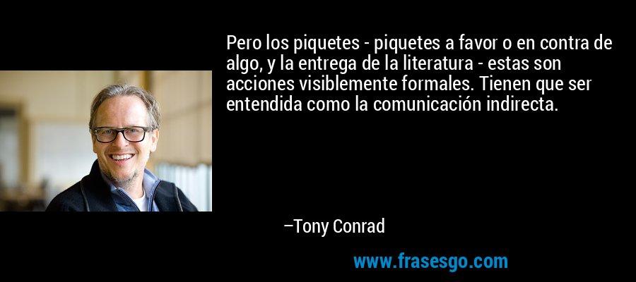 Pero los piquetes - piquetes a favor o en contra de algo, y la entrega de la literatura - estas son acciones visiblemente formales. Tienen que ser entendida como la comunicación indirecta. – Tony Conrad