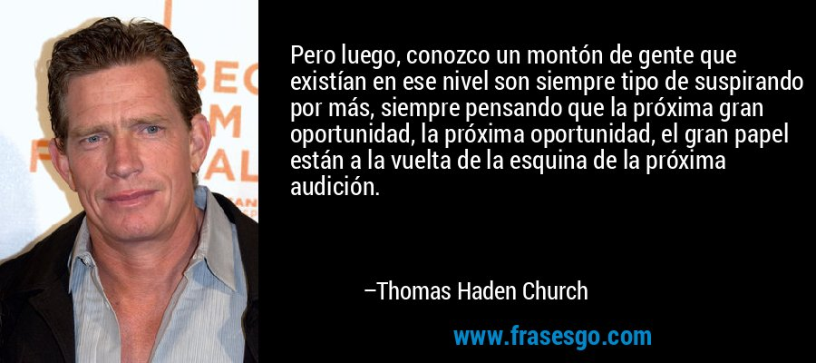 Pero luego, conozco un montón de gente que existían en ese nivel son siempre tipo de suspirando por más, siempre pensando que la próxima gran oportunidad, la próxima oportunidad, el gran papel están a la vuelta de la esquina de la próxima audición. – Thomas Haden Church