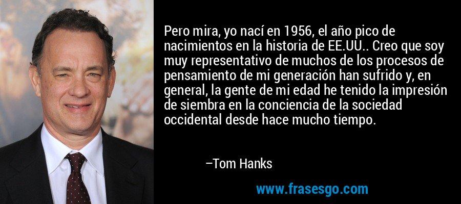 Pero mira, yo nací en 1956, el año pico de nacimientos en la historia de EE.UU.. Creo que soy muy representativo de muchos de los procesos de pensamiento de mi generación han sufrido y, en general, la gente de mi edad he tenido la impresión de siembra en la conciencia de la sociedad occidental desde hace mucho tiempo. – Tom Hanks
