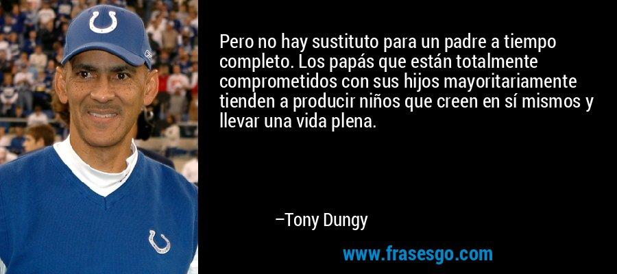 Pero no hay sustituto para un padre a tiempo completo. Los papás que están totalmente comprometidos con sus hijos mayoritariamente tienden a producir niños que creen en sí mismos y llevar una vida plena. – Tony Dungy
