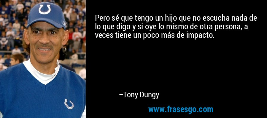 Pero sé que tengo un hijo que no escucha nada de lo que digo y si oye lo mismo de otra persona, a veces tiene un poco más de impacto. – Tony Dungy