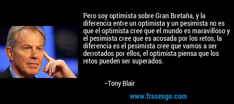 Pero soy optimista sobre Gran Bretaña, y la diferencia entre un optimista y un pesimista no es que el optimista cree que el mundo es maravilloso y el pesimista cree que es acosada por los retos, la diferencia es el pesimista cree que vamos a ser derrotados por ellos, el optimista piensa que los retos pueden ser superados. – Tony Blair
